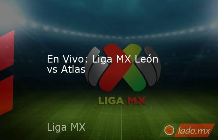 En Vivo: Liga MX León vs Atlas. Noticias en tiempo real