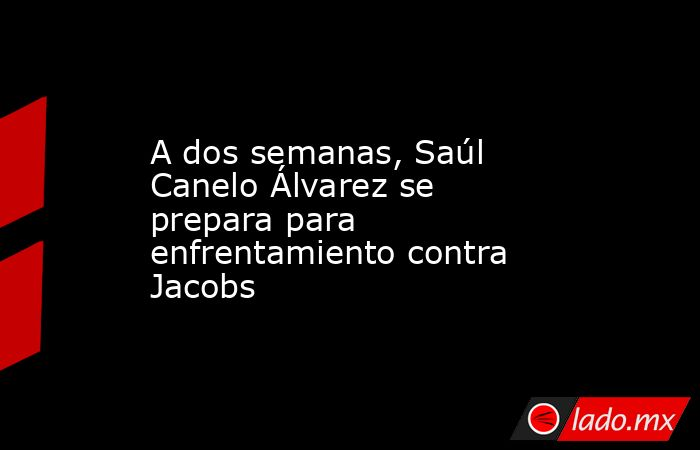 A dos semanas, Saúl Canelo Álvarez se prepara para enfrentamiento contra Jacobs. Noticias en tiempo real