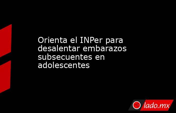 Orienta el INPer para desalentar embarazos subsecuentes en adolescentes. Noticias en tiempo real