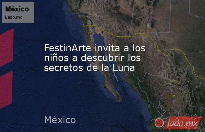 FestinArte invita a los niños a descubrir los secretos de la Luna. Noticias en tiempo real