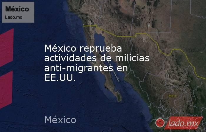 México reprueba actividades de milicias anti-migrantes en EE.UU.. Noticias en tiempo real