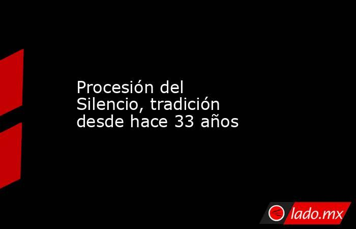 Procesión del Silencio, tradición desde hace 33 años. Noticias en tiempo real