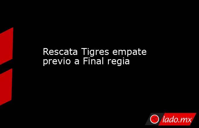 Rescata Tigres empate previo a Final regia. Noticias en tiempo real