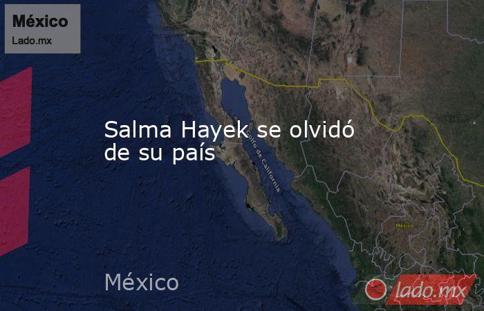 Salma Hayek se olvidó de su país. Noticias en tiempo real