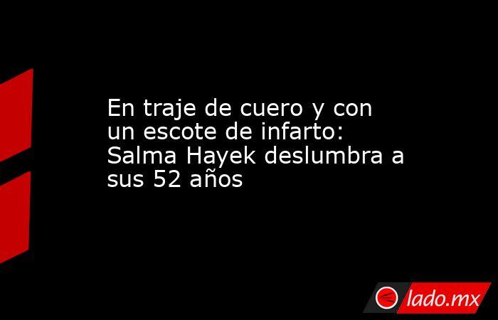 En traje de cuero y con un escote de infarto: Salma Hayek deslumbra a sus 52 años. Noticias en tiempo real