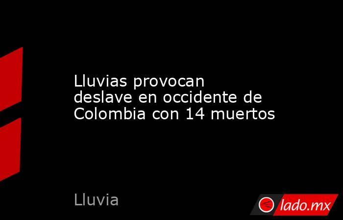 Lluvias provocan deslave en occidente de Colombia con 14 muertos. Noticias en tiempo real