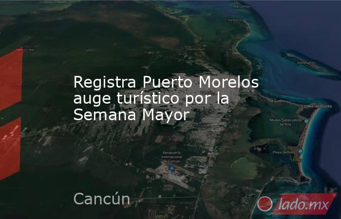 Registra Puerto Morelos auge turístico por la Semana Mayor. Noticias en tiempo real