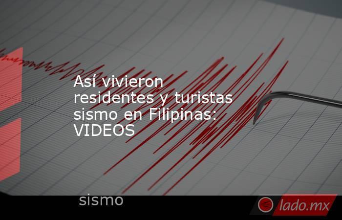 Así vivieron residentes y turistas sismo en Filipinas: VIDEOS. Noticias en tiempo real