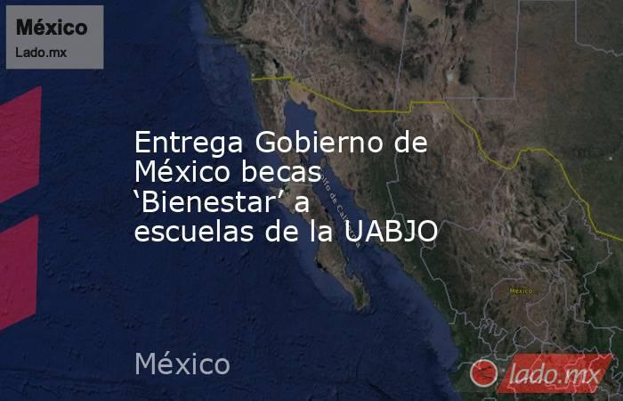 Entrega Gobierno de México becas 'Bienestar' a escuelas de la UABJO. Noticias en tiempo real