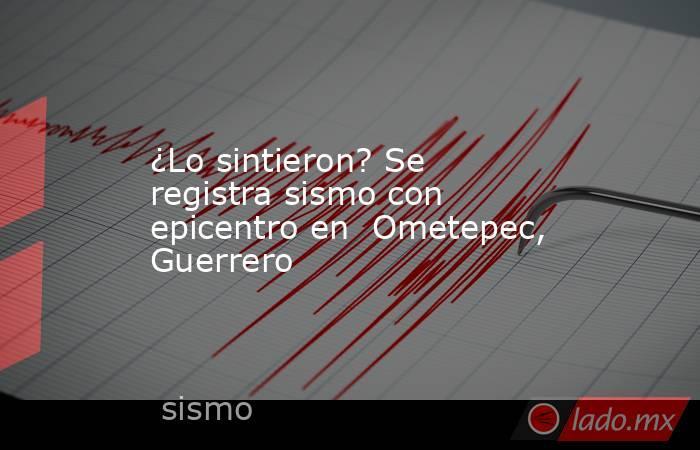 ¿Lo sintieron? Se registra sismo con epicentro en  Ometepec, Guerrero. Noticias en tiempo real
