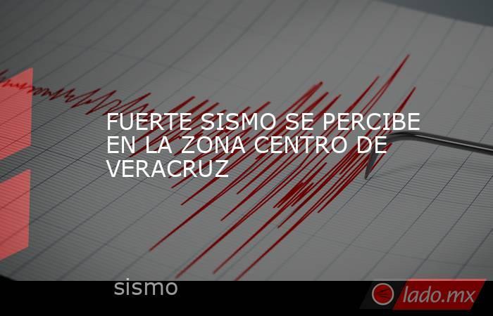 FUERTE SISMO SE PERCIBE EN LA ZONA CENTRO DE VERACRUZ. Noticias en tiempo real