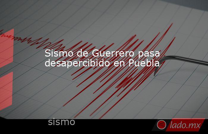 Sismo de Guerrero pasa desapercibido en Puebla. Noticias en tiempo real