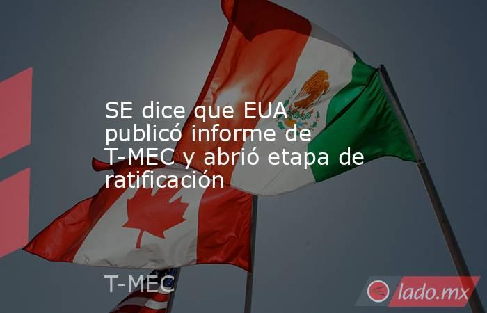 SE dice que EUA publicó informe de T-MEC y abrió etapa de ratificación. Noticias en tiempo real