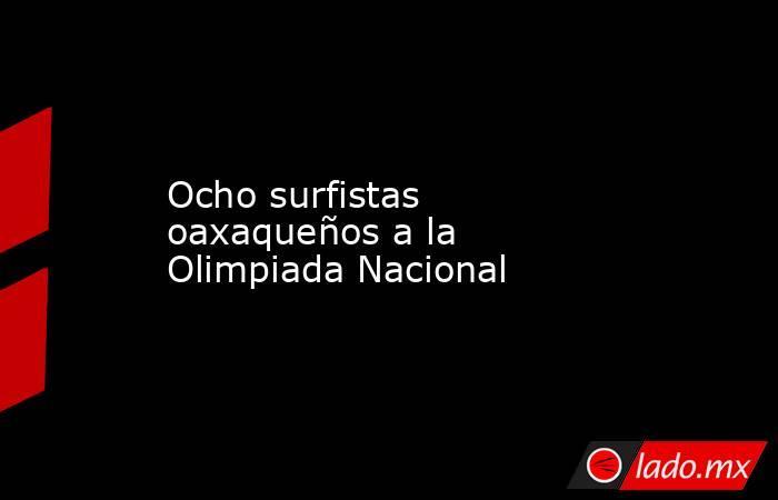 Ocho surfistas oaxaqueños a la Olimpiada Nacional. Noticias en tiempo real