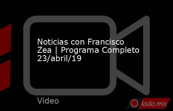 Noticias con Francisco Zea | Programa Completo 23/abril/19. Noticias en tiempo real