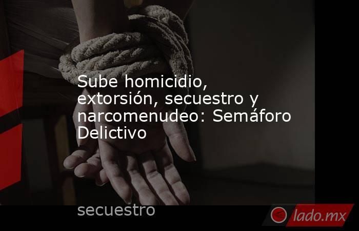 Sube homicidio, extorsión, secuestro y narcomenudeo: Semáforo Delictivo. Noticias en tiempo real