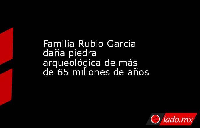 Familia Rubio García daña piedra arqueológica de más de 65 millones de años. Noticias en tiempo real