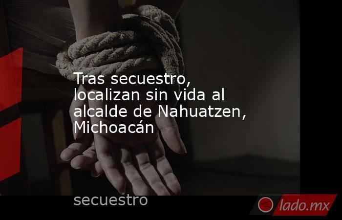 Tras secuestro, localizan sin vida al alcalde de Nahuatzen, Michoacán. Noticias en tiempo real