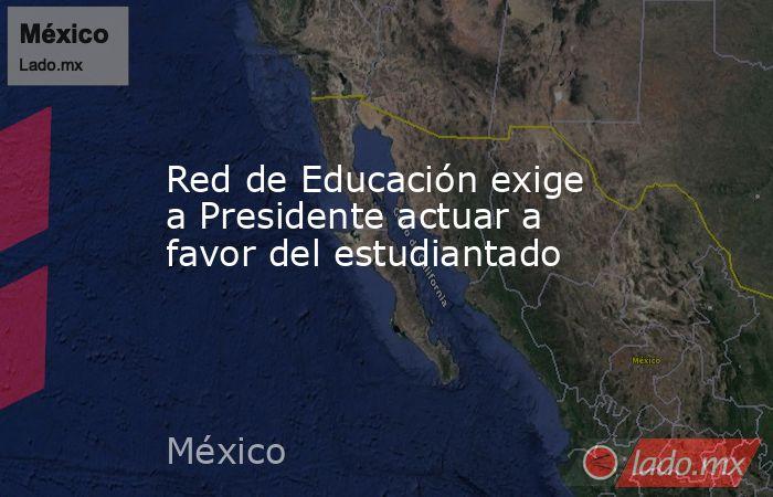 Red de Educación exige a Presidente actuar a favor del estudiantado. Noticias en tiempo real