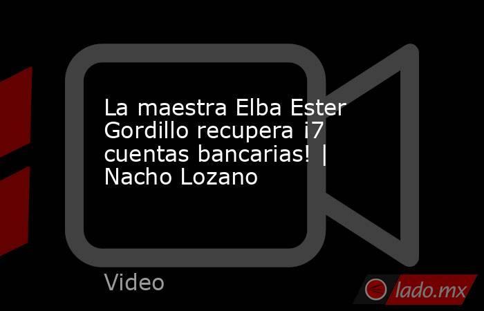 La maestra Elba Ester Gordillo recupera ¡7 cuentas bancarias!   Nacho Lozano. Noticias en tiempo real
