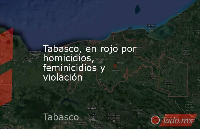 Tabasco, en rojo por homicidios, feminicidios y violación. Noticias en tiempo real