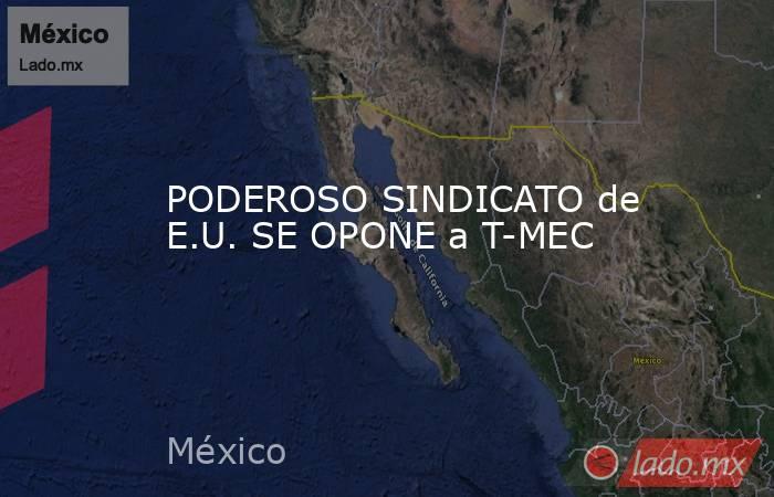 PODEROSO SINDICATO de E.U. SE OPONE a T-MEC. Noticias en tiempo real