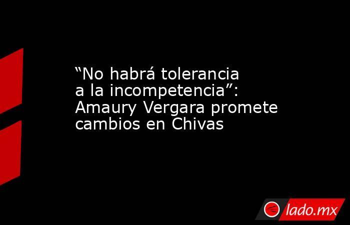 """""""No habrá tolerancia a la incompetencia"""": Amaury Vergara promete cambios en Chivas. Noticias en tiempo real"""