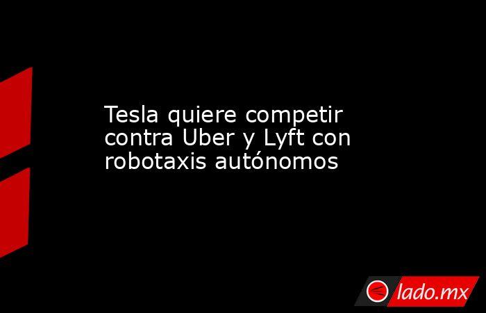 Tesla quiere competir contra Uber y Lyft con robotaxis autónomos. Noticias en tiempo real