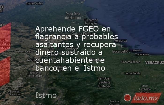 Aprehende FGEO en flagrancia a probables asaltantes y recupera dinero sustraído a cuentahabiente de banco, en el Istmo. Noticias en tiempo real
