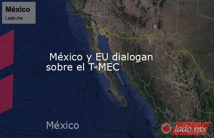 México y EU dialogan sobre el T-MEC. Noticias en tiempo real