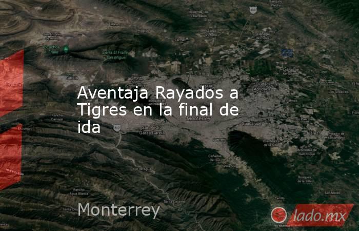Aventaja Rayados a Tigres en la final de ida. Noticias en tiempo real