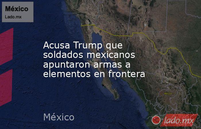 Acusa Trump que soldados mexicanos apuntaron armas a elementos en frontera. Noticias en tiempo real