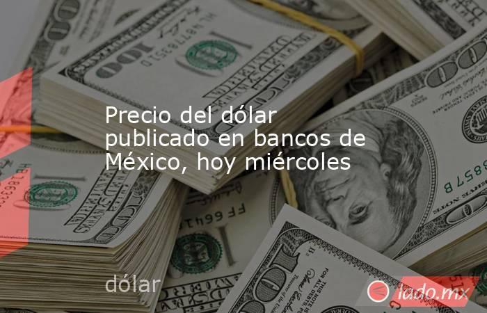 Precio del dólar publicado en bancos de México, hoy miércoles. Noticias en tiempo real