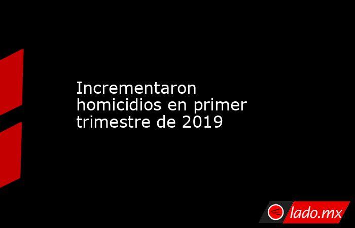 Incrementaron homicidios en primer trimestre de 2019 . Noticias en tiempo real