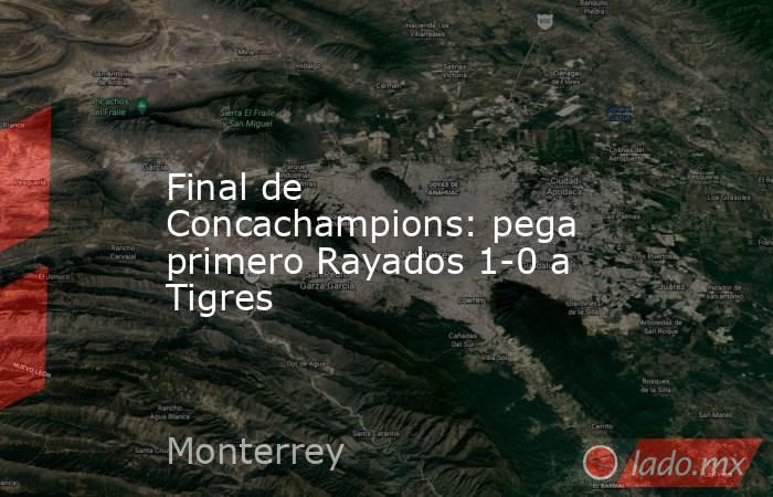 Final de Concachampions: pega primero Rayados 1-0 a Tigres. Noticias en tiempo real