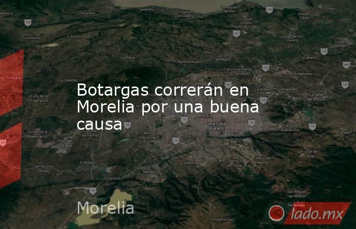 Botargas correrán en Morelia por una buena causa. Noticias en tiempo real