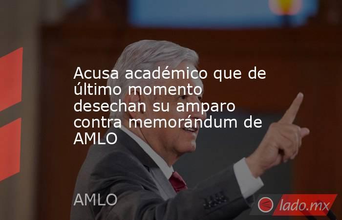 Acusa académico que de último momento desechan su amparo contra memorándum de AMLO. Noticias en tiempo real
