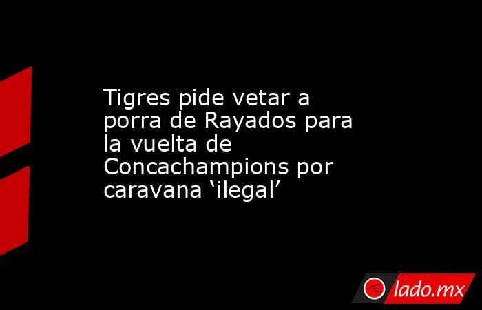 Tigres pide vetar a porra de Rayados para la vuelta de Concachampions por caravana 'ilegal'. Noticias en tiempo real
