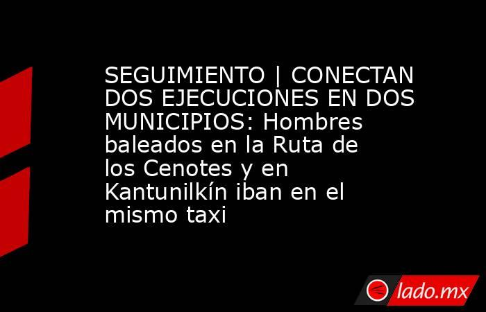 SEGUIMIENTO | CONECTAN DOS EJECUCIONES EN DOS MUNICIPIOS: Hombres baleados en la Ruta de los Cenotes y en Kantunilkín iban en el mismo taxi. Noticias en tiempo real