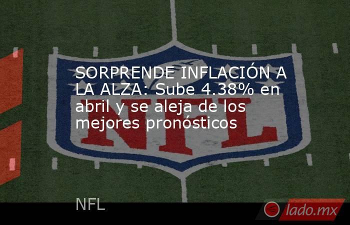 SORPRENDE INFLACIÓN A LA ALZA: Sube 4.38% en abril y se aleja de los mejores pronósticos. Noticias en tiempo real