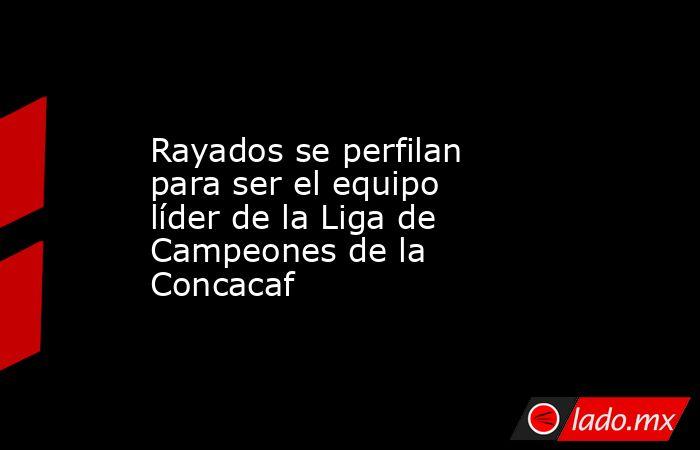 Rayados se perfilan para ser el equipo líder de la Liga de Campeones de la Concacaf. Noticias en tiempo real
