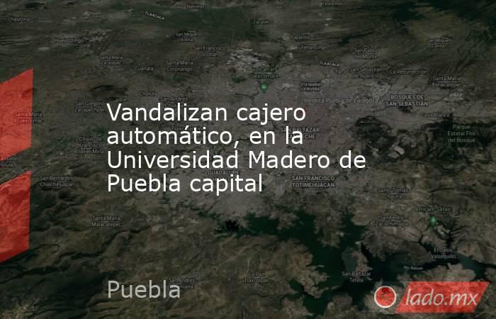 Vandalizan cajero automático, en la Universidad Madero de Puebla capital. Noticias en tiempo real