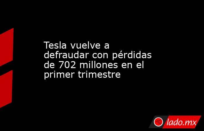 Tesla vuelve a defraudar con pérdidas de 702 millones en el primer trimestre. Noticias en tiempo real