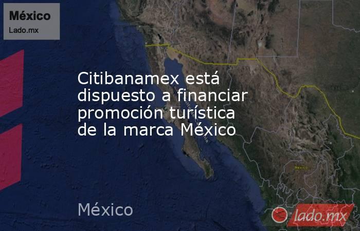 Citibanamex está dispuesto a financiar promoción turística de la marca México. Noticias en tiempo real