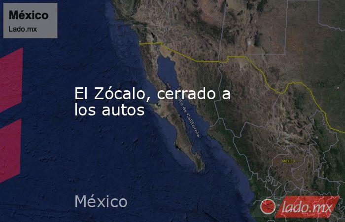 El Zócalo, cerrado a los autos. Noticias en tiempo real