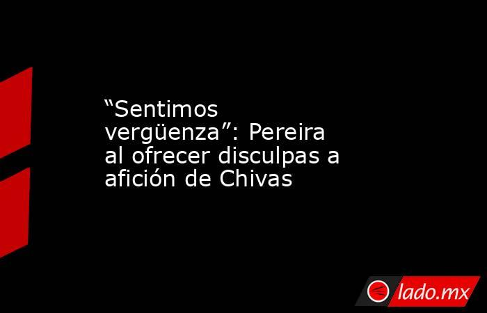"""""""Sentimos vergüenza"""": Pereira al ofrecer disculpas a afición de Chivas. Noticias en tiempo real"""