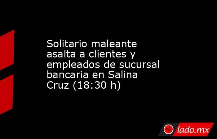 Solitario maleante asalta a clientes y empleados de sucursal bancariaen Salina Cruz (18:30 h). Noticias en tiempo real