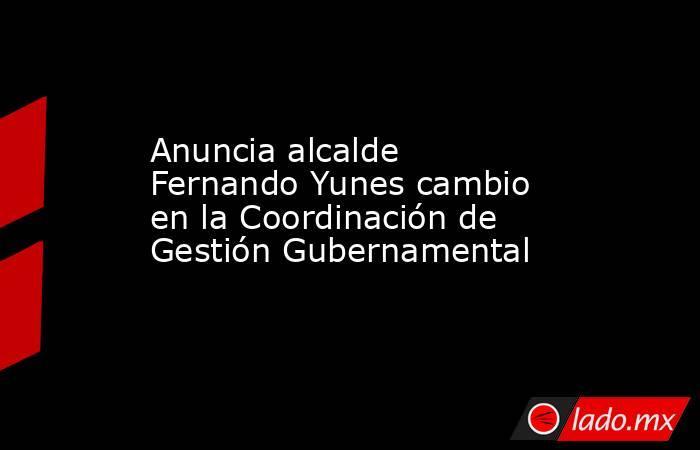 Anuncia alcalde Fernando Yunes cambio en la Coordinación de Gestión Gubernamental. Noticias en tiempo real