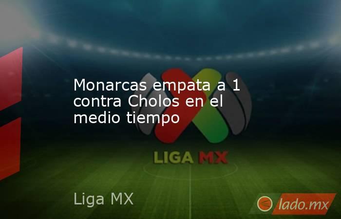 Monarcas empata a 1 contra Cholos en el medio tiempo. Noticias en tiempo real