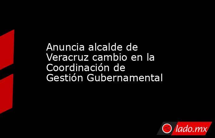 Anuncia alcalde de Veracruz cambio en la Coordinación de Gestión Gubernamental. Noticias en tiempo real